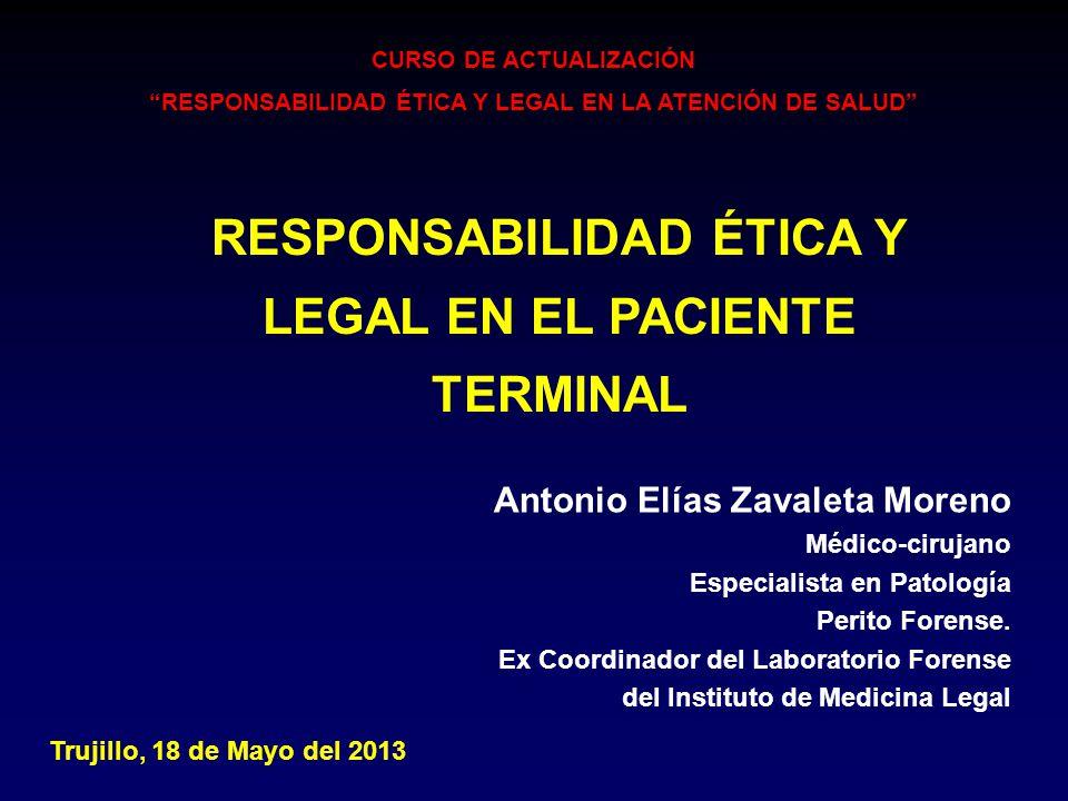 RESPONSABILIDAD ÉTICA Y LEGAL EN EL PACIENTE TERMINAL Antonio Elías Zavaleta Moreno Médico-cirujano Especialista en Patología Perito Forense. Ex Coord