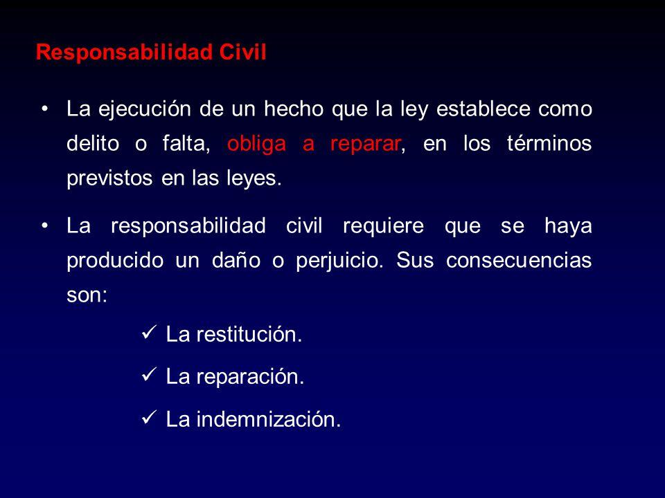 Responsabilidad Civil La ejecución de un hecho que la ley establece como delito o falta, obliga a reparar, en los términos previstos en las leyes. La