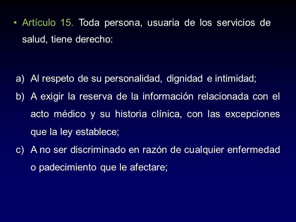 Artículo 15. Toda persona, usuaria de los servicios de salud, tiene derecho: a)Al respeto de su personalidad, dignidad e intimidad; b)A exigir la rese