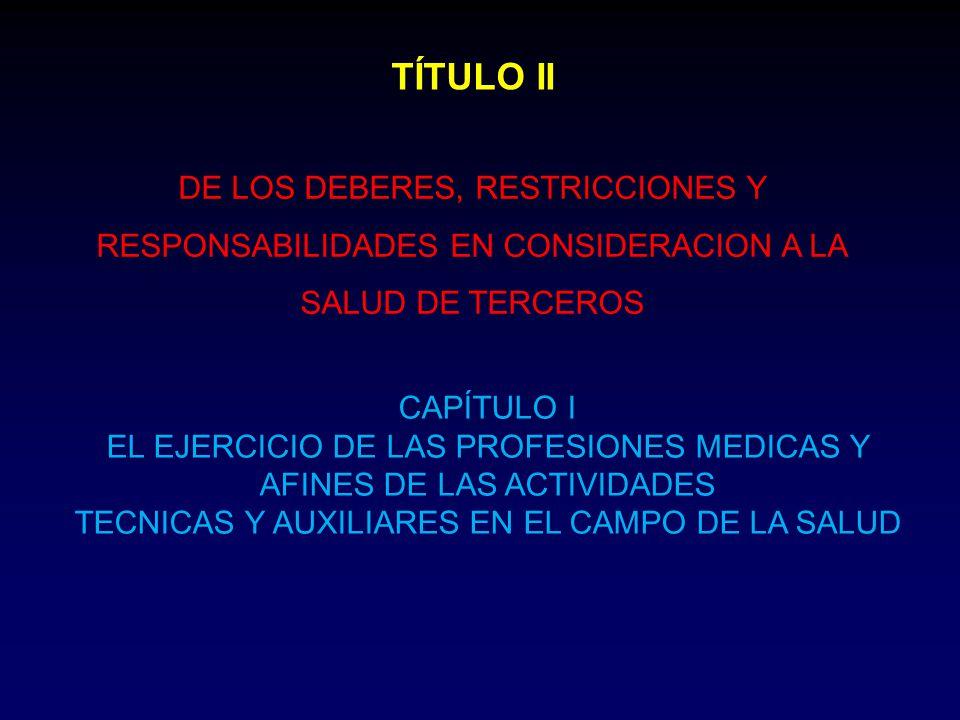 TÍTULO II DE LOS DEBERES, RESTRICCIONES Y RESPONSABILIDADES EN CONSIDERACION A LA SALUD DE TERCEROS CAPÍTULO I EL EJERCICIO DE LAS PROFESIONES MEDICAS