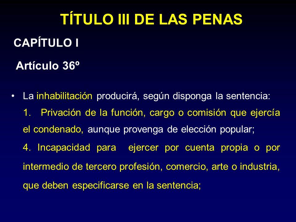 TÍTULO III DE LAS PENAS La inhabilitación producirá, según disponga la sentencia: 1.Privación de la función, cargo o comisión que ejercía el condenado
