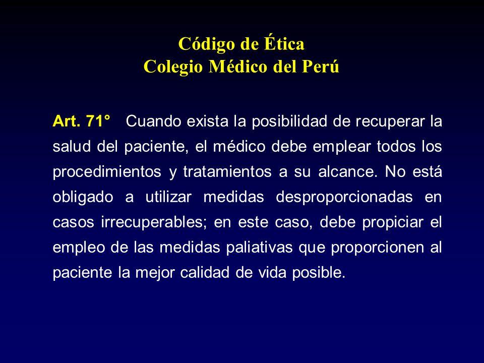 Código de Ética Colegio Médico del Perú Art. 71° Cuando exista la posibilidad de recuperar la salud del paciente, el médico debe emplear todos los pro