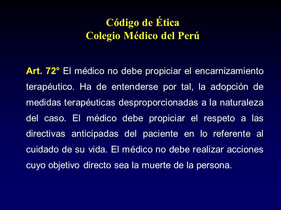 Código de Ética Colegio Médico del Perú Art. 72° El médico no debe propiciar el encarnizamiento terapéutico. Ha de entenderse por tal, la adopción de