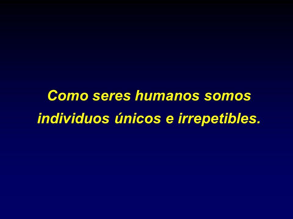 Como seres humanos somos individuos únicos e irrepetibles.