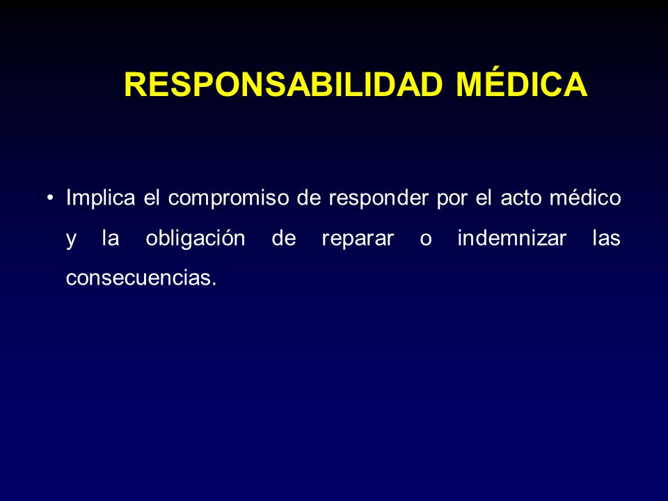 RESPONSABILIDAD MÉDICA Implica el compromiso de responder por el acto médico y la obligación de reparar o indemnizar las consecuencias.