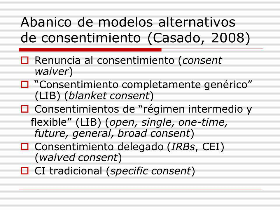 Abanico de modelos alternativos de consentimiento (Casado, 2008) Renuncia al consentimiento (consent waiver) Consentimiento completamente genérico (LIB) (blanket consent) Consentimientos de régimen intermedio y flexible (LIB) (open, single, one-time, future, general, broad consent) Consentimiento delegado (IRBs, CEI) (waived consent) CI tradicional (specific consent)