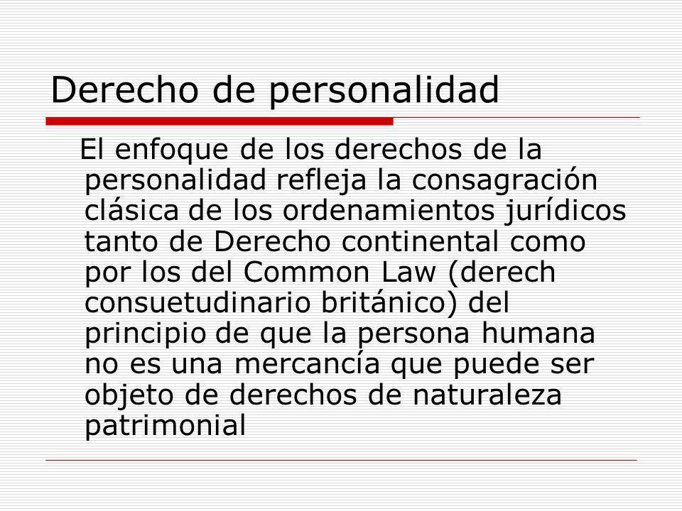 Derecho de personalidad El enfoque de los derechos de la personalidad refleja la consagración clásica de los ordenamientos jurídicos tanto de Derecho continental como por los del Common Law (derech consuetudinario británico) del principio de que la persona humana no es una mercancía que puede ser objeto de derechos de naturaleza patrimonial