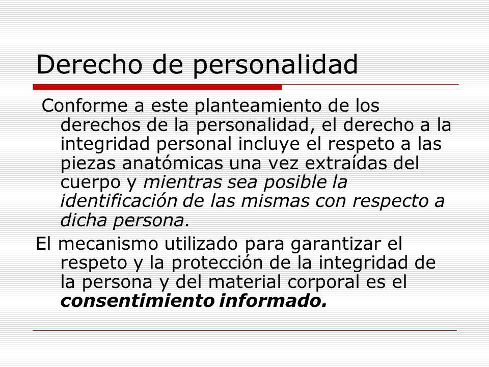 Derecho de personalidad Conforme a este planteamiento de los derechos de la personalidad, el derecho a la integridad personal incluye el respeto a las piezas anatómicas una vez extraídas del cuerpo y mientras sea posible la identificación de las mismas con respecto a dicha persona.