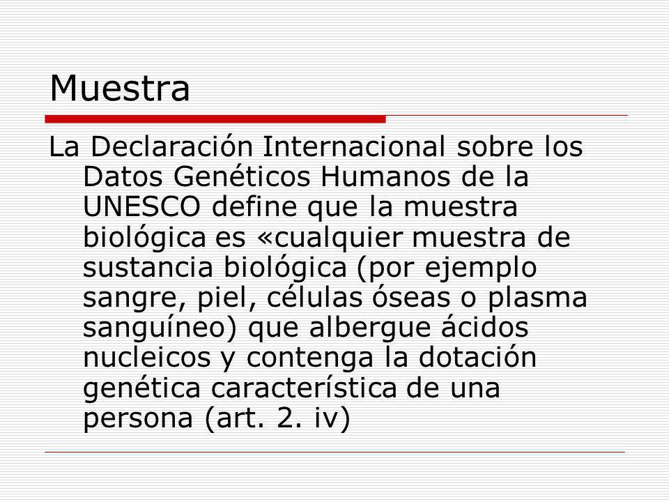 Muestra La Declaración Internacional sobre los Datos Genéticos Humanos de la UNESCO define que la muestra biológica es «cualquier muestra de sustancia biológica (por ejemplo sangre, piel, células óseas o plasma sanguíneo) que albergue ácidos nucleicos y contenga la dotación genética característica de una persona (art.