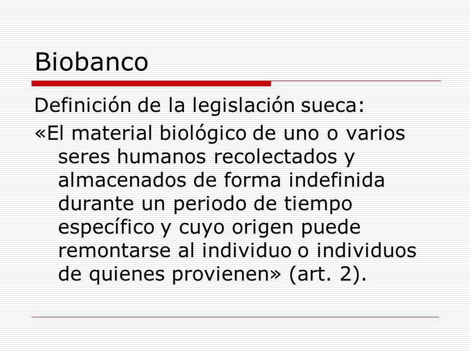 Biobanco Definición de la legislación sueca: «El material biológico de uno o varios seres humanos recolectados y almacenados de forma indefinida durante un periodo de tiempo específico y cuyo origen puede remontarse al individuo o individuos de quienes provienen» (art.