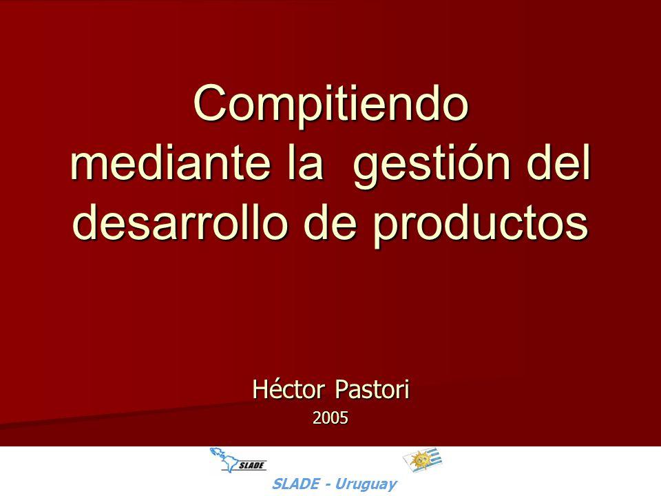 SLADE - Uruguay - H.Pastori Compitiendo mediante la gestión del desarrollo de productos Héctor Pastori 2005 SLADE - Uruguay