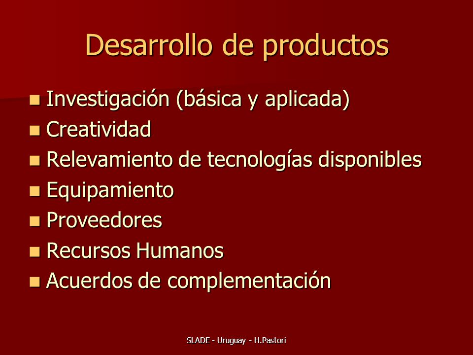 SLADE - Uruguay - H.Pastori Desarrollo de productos Investigación (básica y aplicada) Investigación (básica y aplicada) Creatividad Creatividad Relevamiento de tecnologías disponibles Relevamiento de tecnologías disponibles Equipamiento Equipamiento Proveedores Proveedores Recursos Humanos Recursos Humanos Acuerdos de complementación Acuerdos de complementación