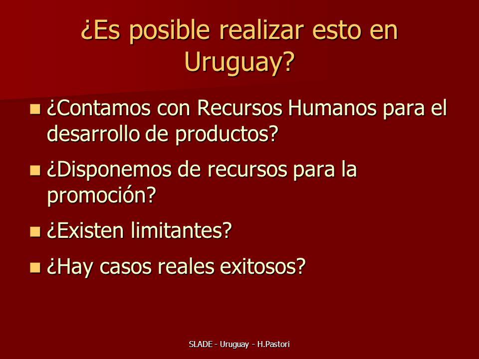 SLADE - Uruguay - H.Pastori ¿Es posible realizar esto en Uruguay? ¿Contamos con Recursos Humanos para el desarrollo de productos? ¿Contamos con Recurs
