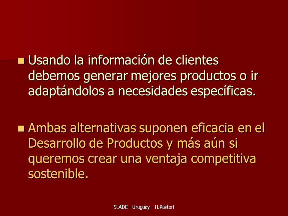 SLADE - Uruguay - H.Pastori Usando la información de clientes debemos generar mejores productos o ir adaptándolos a necesidades específicas. Usando la