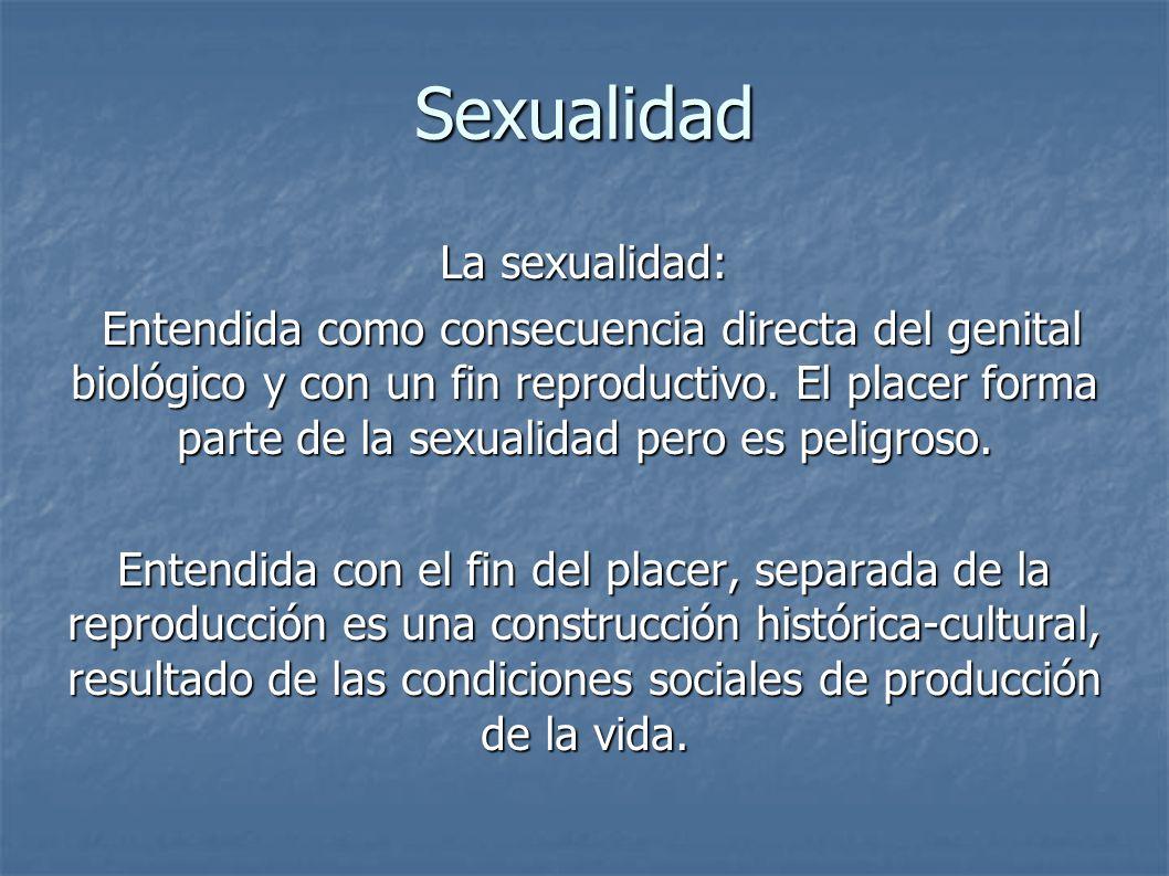 Sexualidad La sexualidad: Entendida como consecuencia directa del genital biológico y con un fin reproductivo. El placer forma parte de la sexualidad
