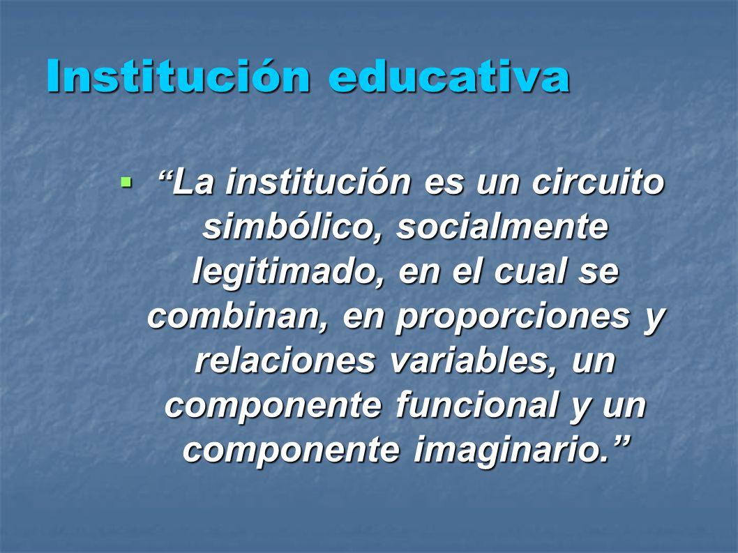 Institución educativa La institución es un circuito simbólico, socialmente legitimado, en el cual se combinan, en proporciones y relaciones variables, un componente funcional y un componente imaginario.
