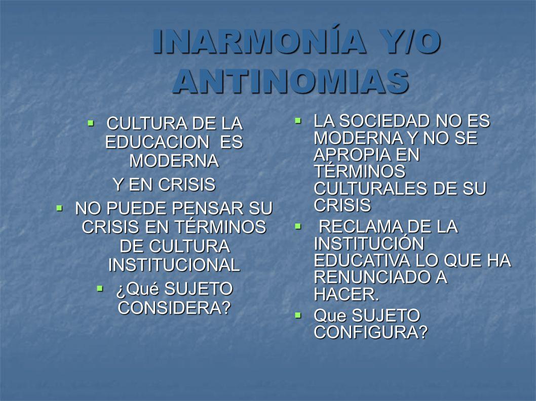 INARMONÍA Y/O ANTINOMIAS INARMONÍA Y/O ANTINOMIAS CULTURA DE LA EDUCACION ES MODERNA CULTURA DE LA EDUCACION ES MODERNA Y EN CRISIS NO PUEDE PENSAR SU CRISIS EN TÉRMINOS DE CULTURA INSTITUCIONAL NO PUEDE PENSAR SU CRISIS EN TÉRMINOS DE CULTURA INSTITUCIONAL ¿Qué SUJETO CONSIDERA.