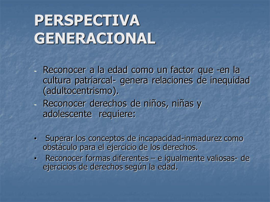 PERSPECTIVA GENERACIONAL - Reconocer a la edad como un factor que -en la cultura patriarcal- genera relaciones de inequidad (adultocentrismo). - Recon