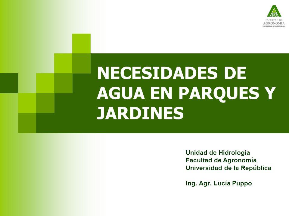 NECESIDADES DE AGUA EN PARQUES Y JARDINES Unidad de Hidrología Facultad de Agronomía Universidad de la República Ing. Agr. Lucía Puppo