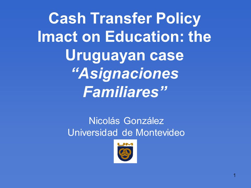 1 Cash Transfer Policy Imact on Education: the Uruguayan case Asignaciones Familiares Nicolás González Universidad de Montevideo