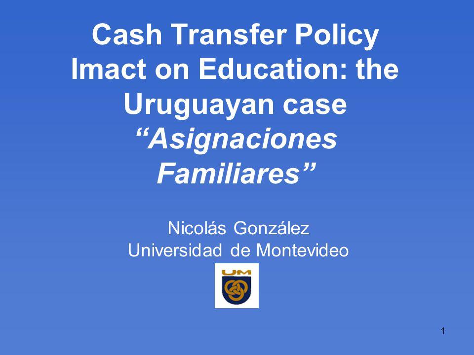 1 Cash Transfer Policy Imact on Education: the Uruguayan case Asignaciones Familiares Nicolás González Universidad de Montevideo