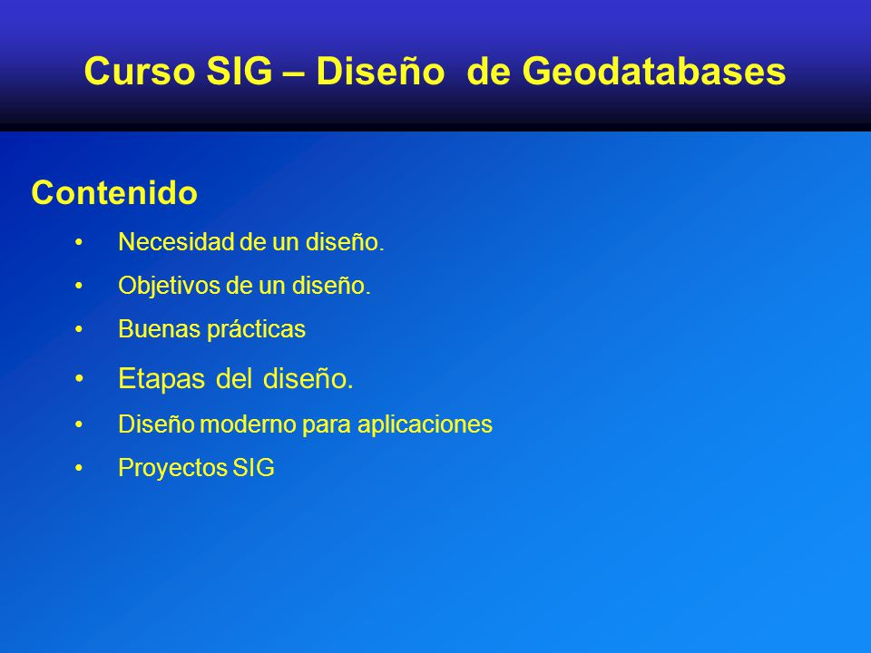 Contenido Necesidad de un diseño. Objetivos de un diseño. Buenas prácticas Etapas del diseño. Diseño moderno para aplicaciones Proyectos SIG Curso SIG