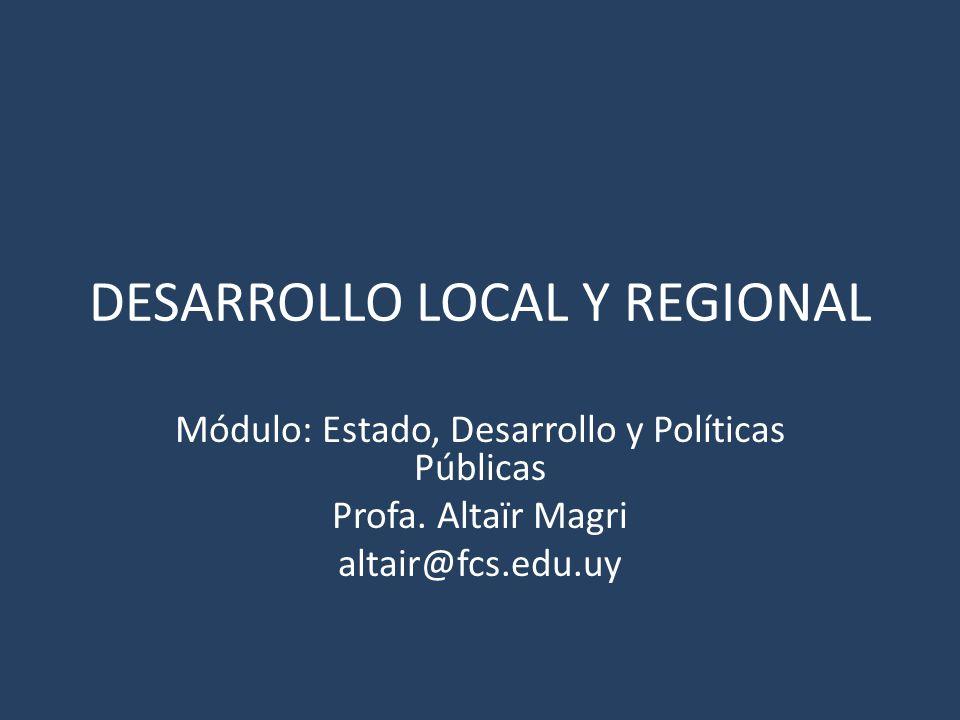 DESARROLLO LOCAL Y REGIONAL Módulo: Estado, Desarrollo y Políticas Públicas Profa. Altaïr Magri altair@fcs.edu.uy