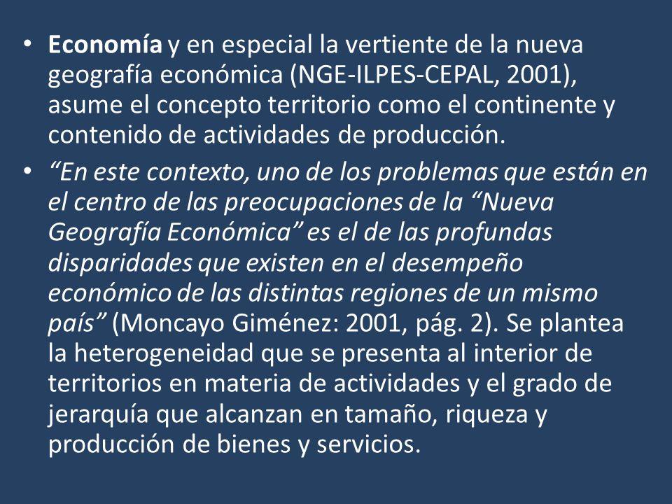Economía y en especial la vertiente de la nueva geografía económica (NGE-ILPES-CEPAL, 2001), asume el concepto territorio como el continente y conteni