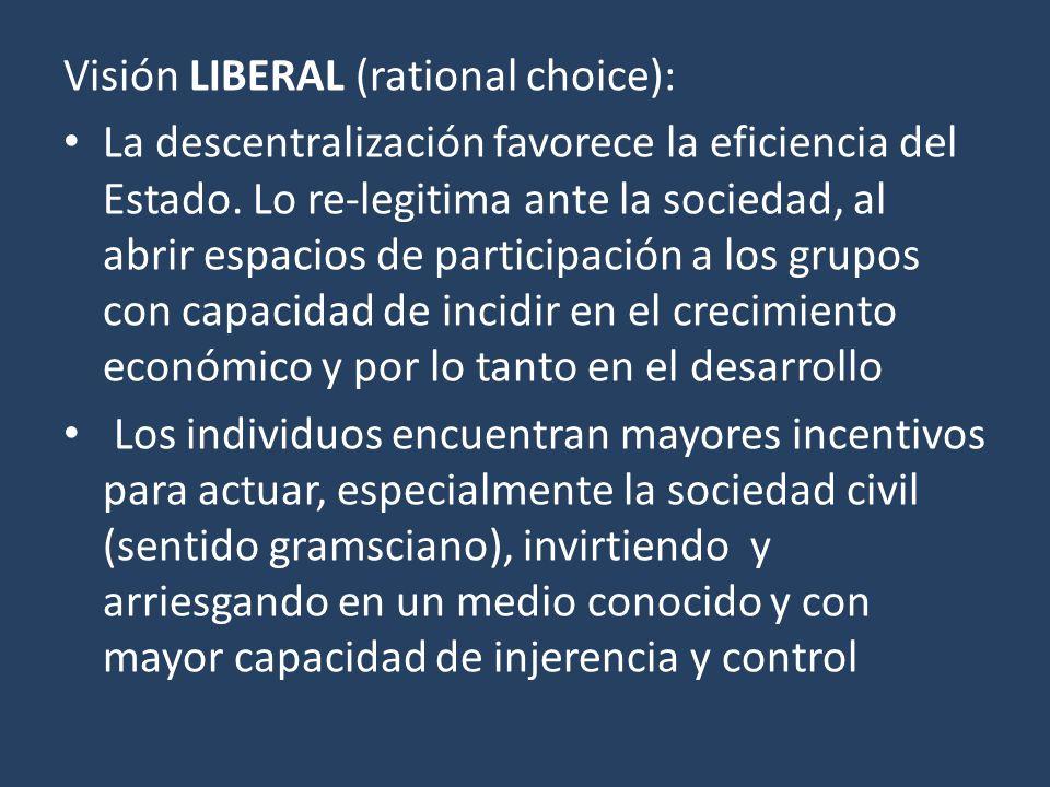 Visión LIBERAL (rational choice): La descentralización favorece la eficiencia del Estado. Lo re-legitima ante la sociedad, al abrir espacios de partic