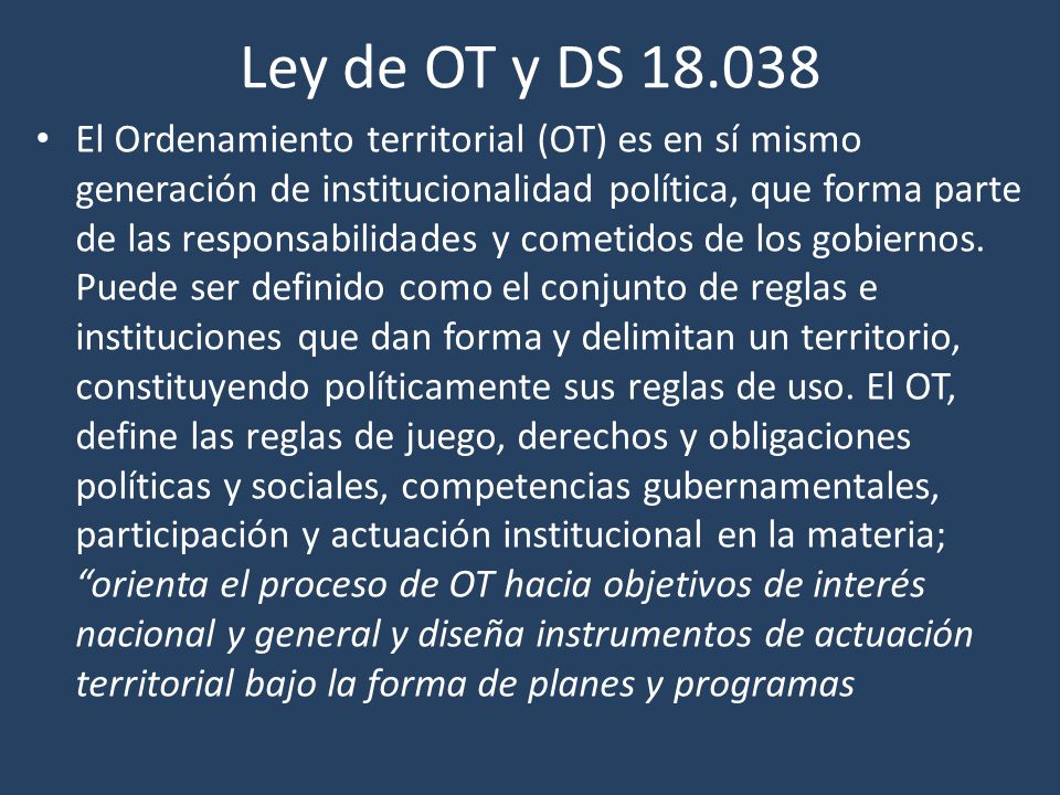 Ley de OT y DS 18.038 El Ordenamiento territorial (OT) es en sí mismo generación de institucionalidad política, que forma parte de las responsabilidades y cometidos de los gobiernos.