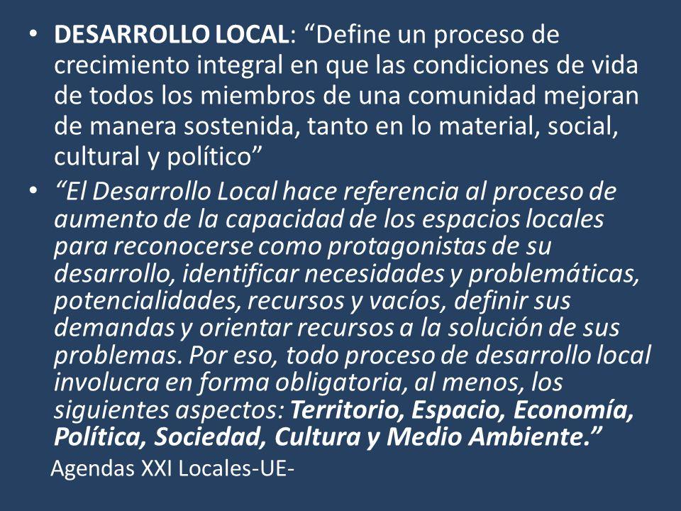 DESARROLLO LOCAL: Define un proceso de crecimiento integral en que las condiciones de vida de todos los miembros de una comunidad mejoran de manera so