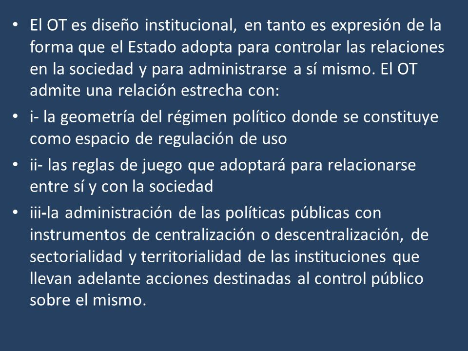 El OT es diseño institucional, en tanto es expresión de la forma que el Estado adopta para controlar las relaciones en la sociedad y para administrarse a sí mismo.