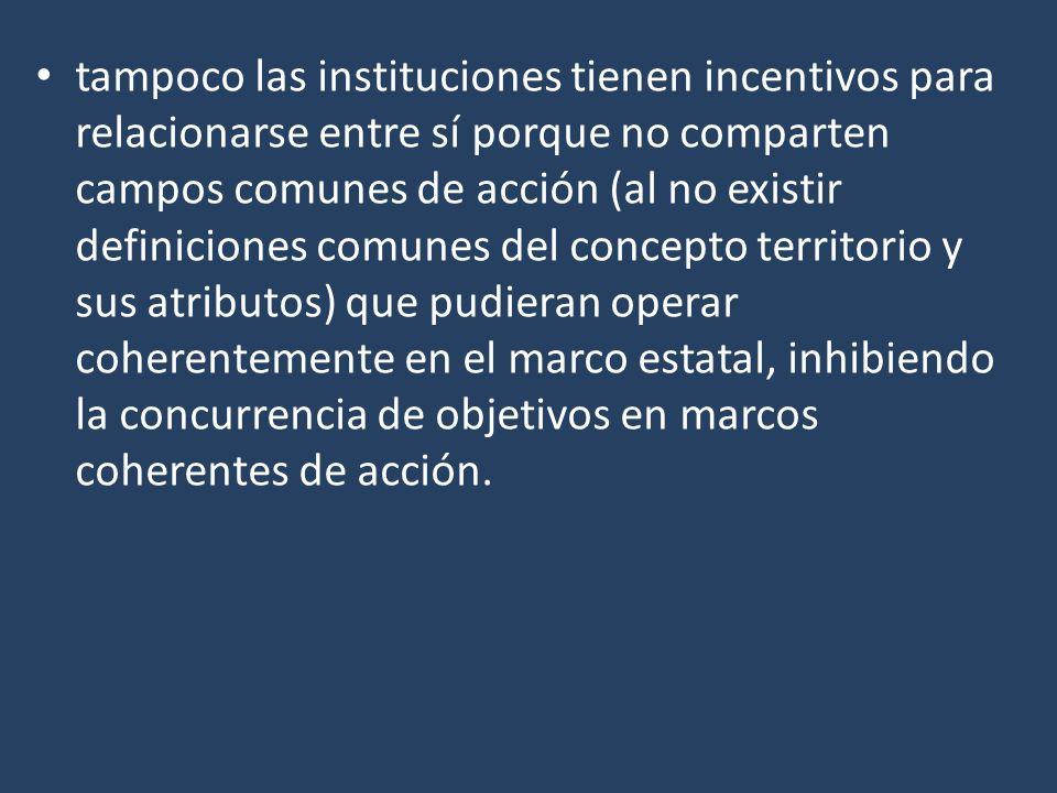tampoco las instituciones tienen incentivos para relacionarse entre sí porque no comparten campos comunes de acción (al no existir definiciones comunes del concepto territorio y sus atributos) que pudieran operar coherentemente en el marco estatal, inhibiendo la concurrencia de objetivos en marcos coherentes de acción.