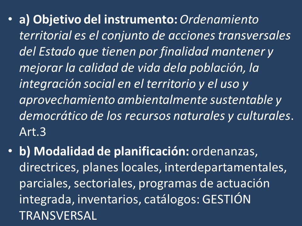 a) Objetivo del instrumento: Ordenamiento territorial es el conjunto de acciones transversales del Estado que tienen por finalidad mantener y mejorar la calidad de vida dela población, la integración social en el territorio y el uso y aprovechamiento ambientalmente sustentable y democrático de los recursos naturales y culturales.