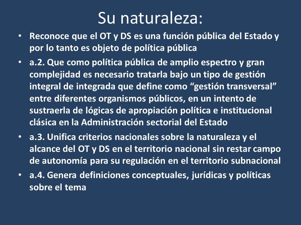 Su naturaleza: Reconoce que el OT y DS es una función pública del Estado y por lo tanto es objeto de política pública a.2. Que como política pública d
