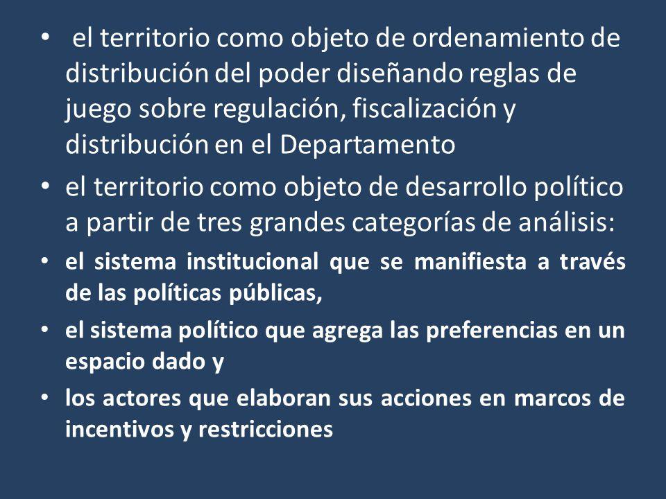 el territorio como objeto de ordenamiento de distribución del poder diseñando reglas de juego sobre regulación, fiscalización y distribución en el Dep