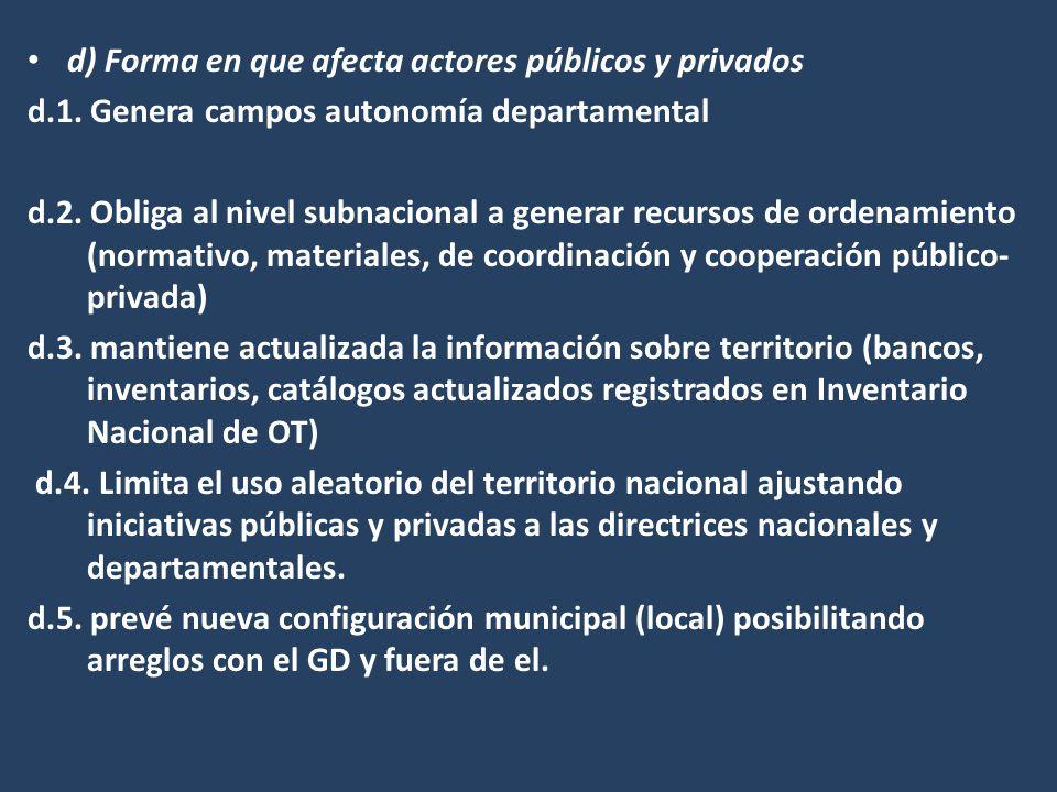 d) Forma en que afecta actores públicos y privados d.1. Genera campos autonomía departamental d.2. Obliga al nivel subnacional a generar recursos de o