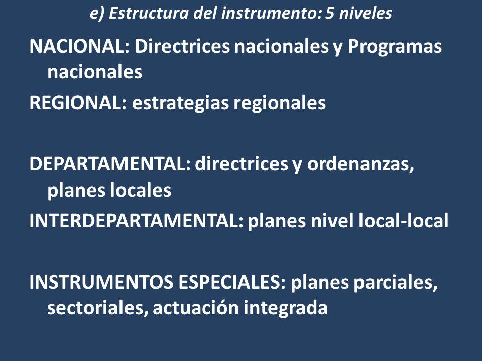 NACIONAL: Directrices nacionales y Programas nacionales REGIONAL: estrategias regionales DEPARTAMENTAL: directrices y ordenanzas, planes locales INTERDEPARTAMENTAL: planes nivel local-local INSTRUMENTOS ESPECIALES: planes parciales, sectoriales, actuación integrada e) Estructura del instrumento: 5 niveles