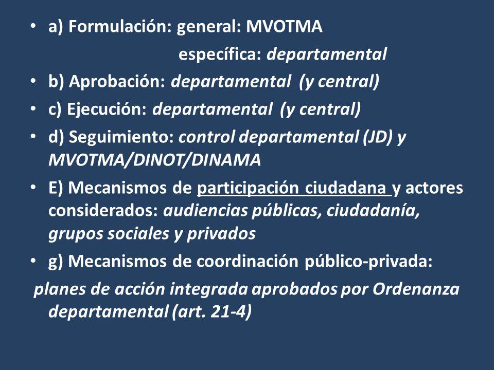a) Formulación: general: MVOTMA específica: departamental b) Aprobación: departamental (y central) c) Ejecución: departamental (y central) d) Seguimiento: control departamental (JD) y MVOTMA/DINOT/DINAMA E) Mecanismos de participación ciudadana y actores considerados: audiencias públicas, ciudadanía, grupos sociales y privados g) Mecanismos de coordinación público-privada: planes de acción integrada aprobados por Ordenanza departamental (art.