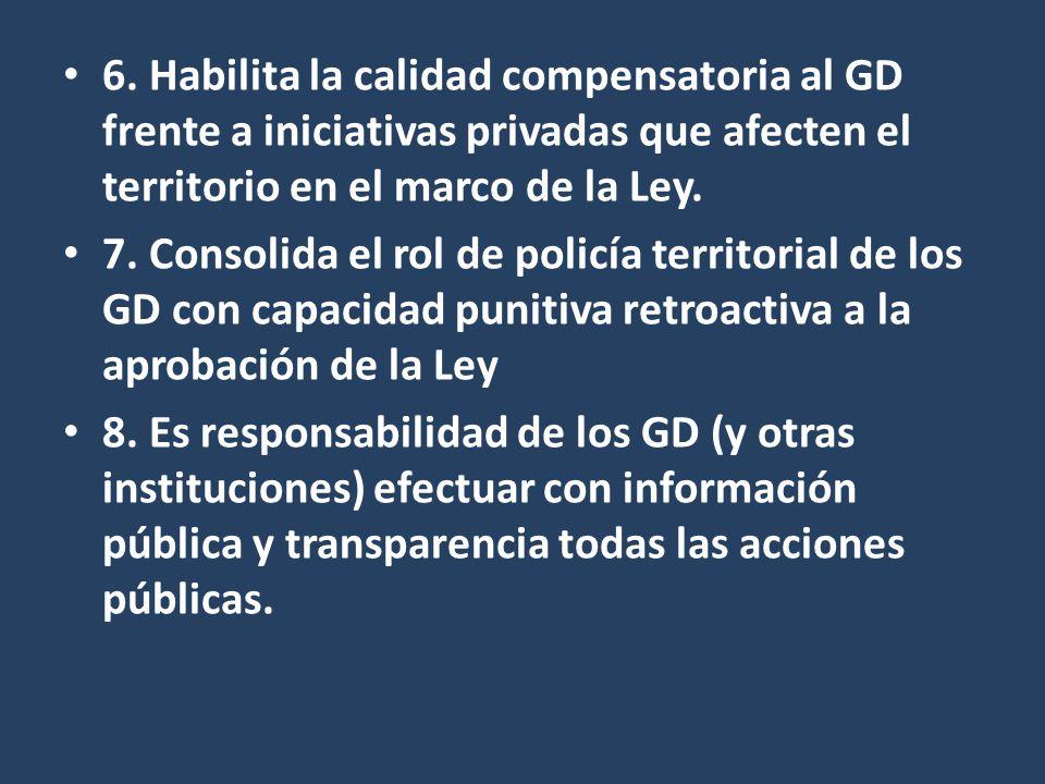 6. Habilita la calidad compensatoria al GD frente a iniciativas privadas que afecten el territorio en el marco de la Ley. 7. Consolida el rol de polic