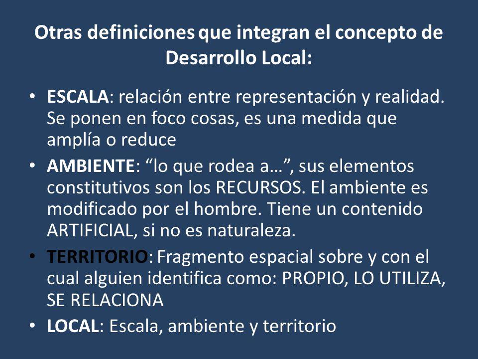 Otras definiciones que integran el concepto de Desarrollo Local: ESCALA: relación entre representación y realidad. Se ponen en foco cosas, es una medi