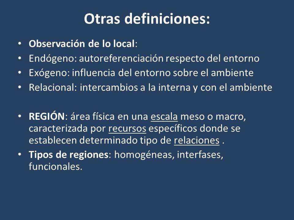 Otras definiciones: Observación de lo local: Endógeno: autoreferenciación respecto del entorno Exógeno: influencia del entorno sobre el ambiente Relacional: intercambios a la interna y con el ambiente REGIÓN: área física en una escala meso o macro, caracterizada por recursos específicos donde se establecen determinado tipo de relaciones.