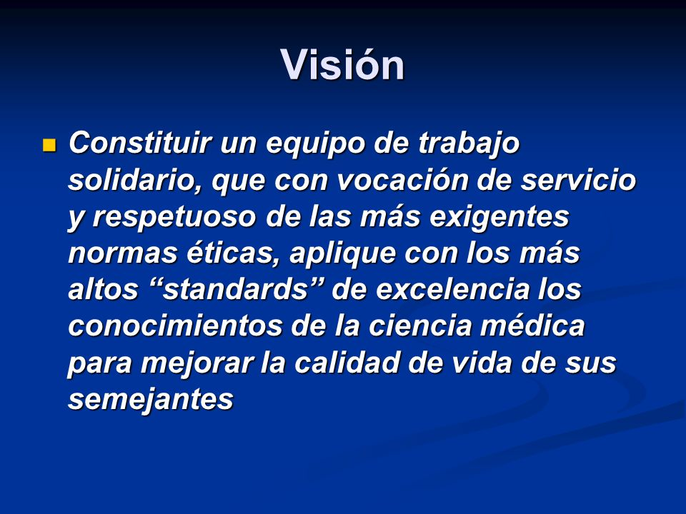 Visión Constituir un equipo de trabajo solidario, que con vocación de servicio y respetuoso de las más exigentes normas éticas, aplique con los más al