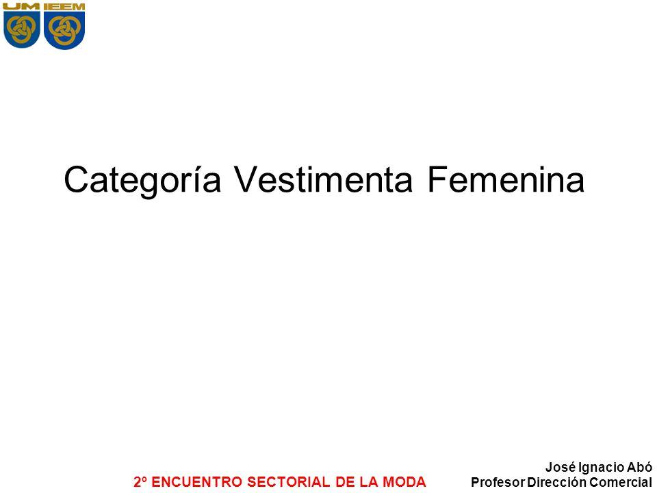 2º ENCUENTRO SECTORIAL DE LA MODA José Ignacio Abó Profesor Dirección Comercial Categoría Vestimenta Femenina