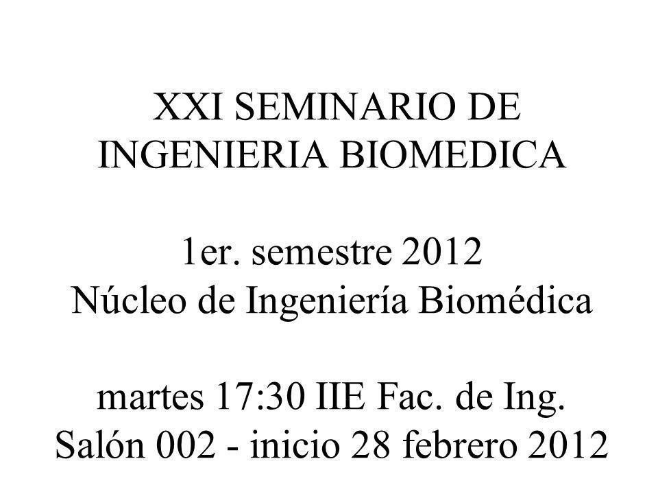 XXI SEMINARIO DE INGENIERIA BIOMEDICA 1er. semestre 2012 Núcleo de Ingeniería Biomédica martes 17:30 IIE Fac. de Ing. Salón 002 - inicio 28 febrero 20