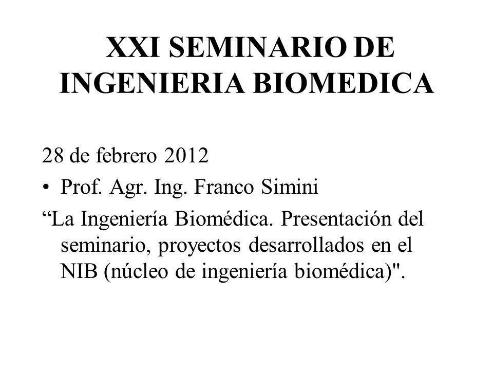 XXI SEMINARIO DE INGENIERIA BIOMEDICA 28 de febrero 2012 Prof. Agr. Ing. Franco Simini La Ingeniería Biomédica. Presentación del seminario, proyectos