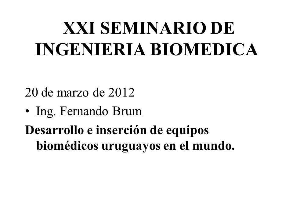 XXI SEMINARIO DE INGENIERIA BIOMEDICA 20 de marzo de 2012 Ing. Fernando Brum Desarrollo e inserción de equipos biomédicos uruguayos en el mundo.
