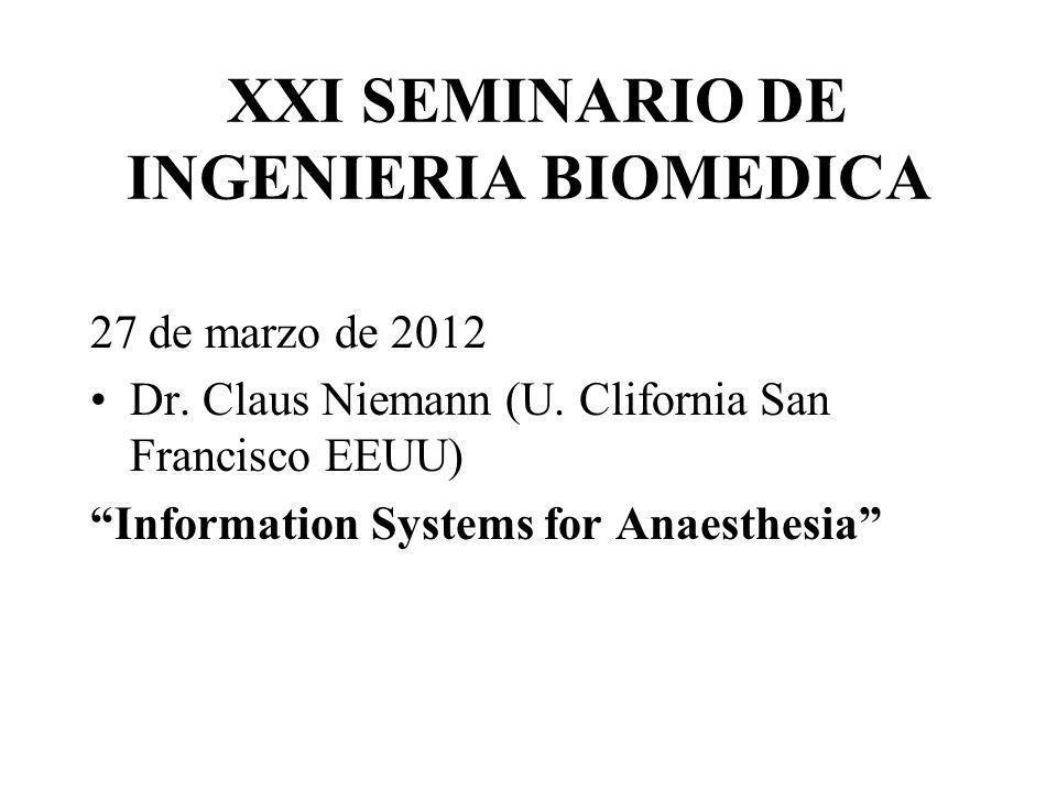 XXI SEMINARIO DE INGENIERIA BIOMEDICA 27 de marzo de 2012 Dr. Claus Niemann (U. Clifornia San Francisco EEUU) Information Systems for Anaesthesia