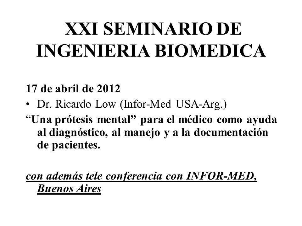XXI SEMINARIO DE INGENIERIA BIOMEDICA 17 de abril de 2012 Dr. Ricardo Low (Infor-Med USA-Arg.) Una prótesis mental para el médico como ayuda al diagnó