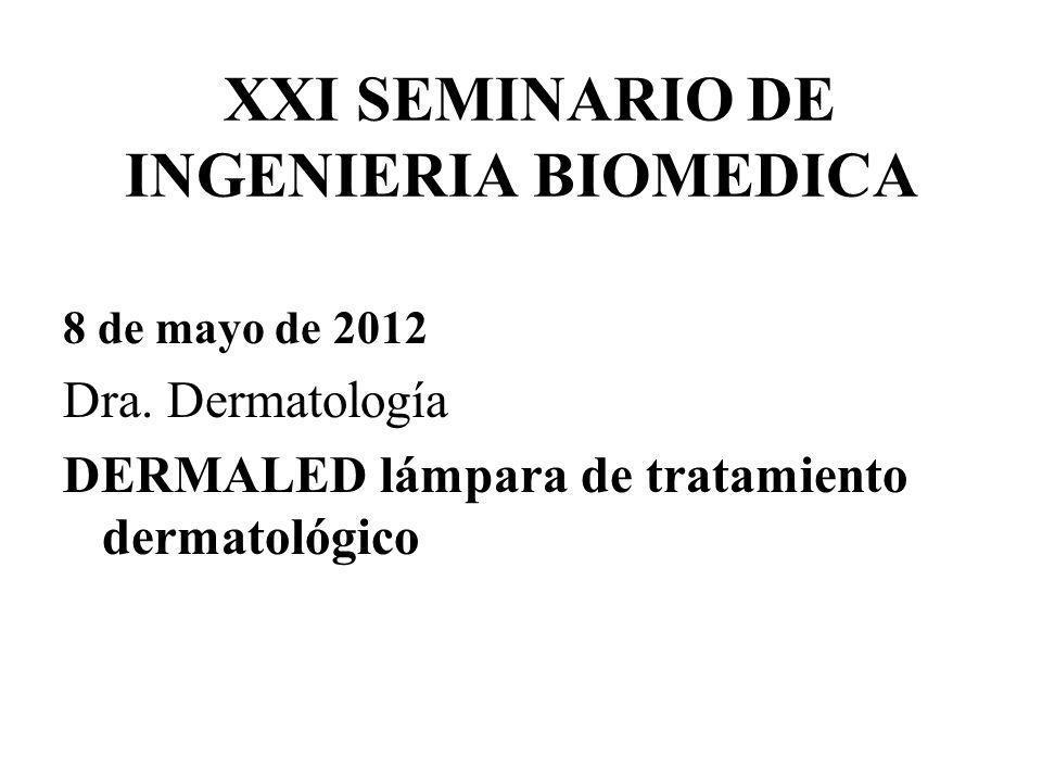 XXI SEMINARIO DE INGENIERIA BIOMEDICA 8 de mayo de 2012 Dra. Dermatología DERMALED lámpara de tratamiento dermatológico